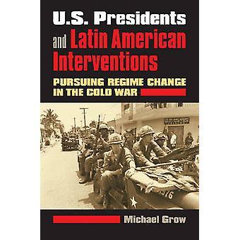 Présidents des États-Unis et Amérique latine Interventions poursuivant un changement de régime dans la guerre froide par poussent & Michael