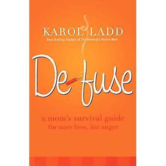 Disinnescare una guida di sopravvivenza Moms per più amore meno rabbia di Ladd & Karol