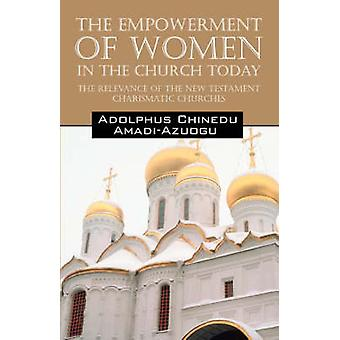 The Empowerment of Women in the Church Today The Relevance of the New Testament Charismatic Churches by Amadi Azuogu & Adolphus Chinedu