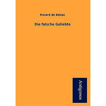 Die Falsche Geliebte by De Balzac & Honore