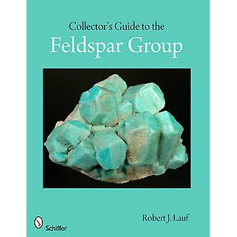 Collector's Guide to the Feldspar Group by Robert J. Lauf - 978076434