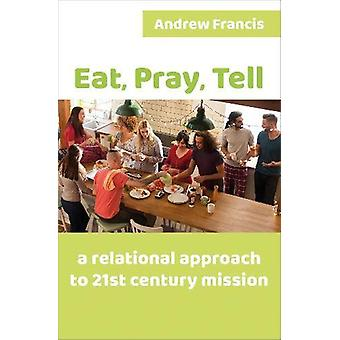 Eat - Pray - Tell - A relational approach to 21st-century mission by A
