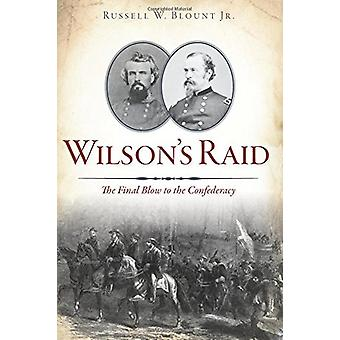 Wilson's Raid - The Final Blow to the Confederacy by Russell W Blount