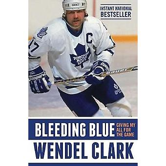 Bleeding Blue - Giving My All for the Game by Wendel Clark - 978150113
