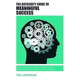 The Authority Guide to Meaningful Success - How to Combine Purpose - P