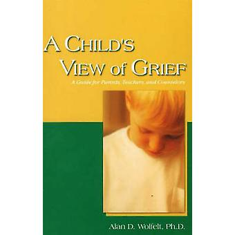 A Childs View of Grief by Alan D. Wolfelt