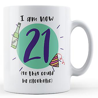I am now 21 (So this could be Alcoholic) Birthday - Printed Mug