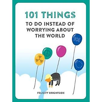 101 Things to do instead of worrying about the world by Felicity Brig