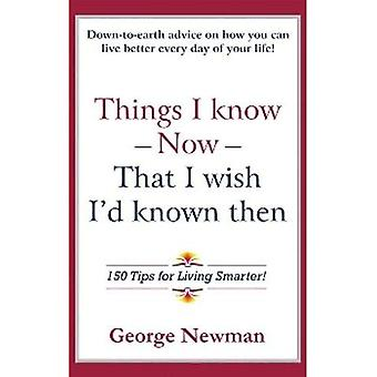 Things I Know Now that I Wish Id Known Then : 150 Tips for Living Smarter