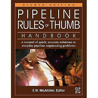 Pipeline Rules of Thumb Handbook A Manual of Quick Accurate Solutions to Everyday Pipeline Engineering Problems by McAllister & E. W.