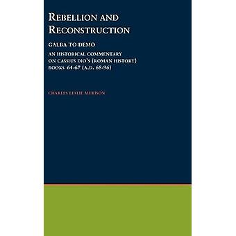 Rebellion and Reconstruction Galba to Domitian An Historical Commentary on Cassius Dios Roman History. Volume 9 Books 6467 A.D. 6896 by Murison & Charles L.