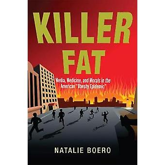 Killer Fat Media Medicine and Morals in the American Obesity Epidemic by Boero & Natalie