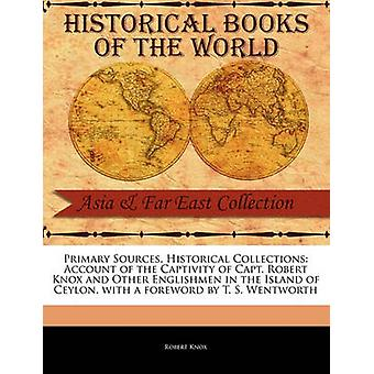 Primary Sources Historical Collections Account of the Captivity of Capt. Robert Knox and Other Englishmen in the Island of Ceylon with a foreword by T. S. Wentworth by Knox & Robert