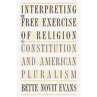 Interpreting the Free Exercise of Religion The Constitution and American Pluralism by Evans & Bette Novit