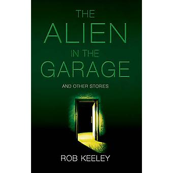 The Alien in the Garage and Other Stories by Rob Keeley - 97818487657