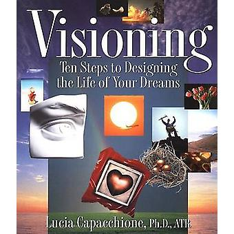 Visioning - Ten Steps to Designing the Life of Your Dreams by Lucia Ca