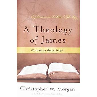 A Theology of James - Wisdom for God's People by Christopher W Morgan