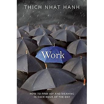 Work - How to Find Joy and Meaning in Each Hour of the Day by Thich Nh