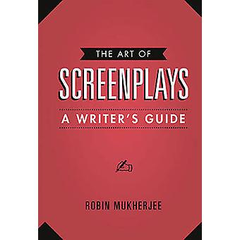 The Art of Screenplays - A Writers Guide by Robin Mukherjee - 97818434