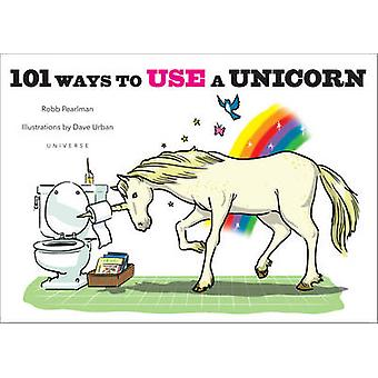 101 Ways to Use a Unicorn by Robb Pearlman - Dave Urban - 97807893291