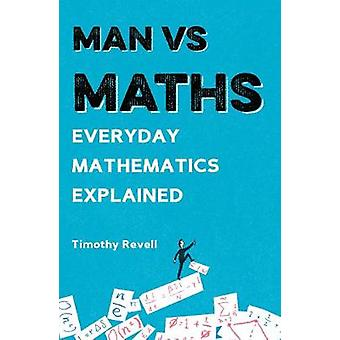 Man vs Maths - Everyday mathematics explained by Timothy Revell - 9781