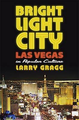 Bright lumière City - Las Vegas in Popular Culture by Larry Gragg - 9780