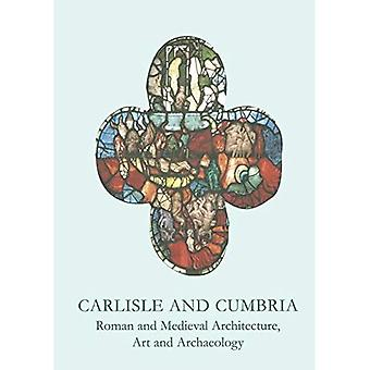 Carlisle and Cumbria: Roman and Medieval Architecture, Art and Archaeology (British Archaeological Association Conference Transactions) [Illustrated]