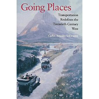 Going Places Transportation Redefines the TwentiethCentury West by Schwantes & Carlos Arnaldo