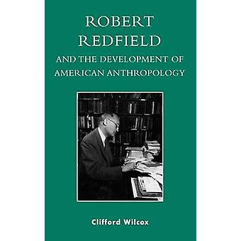 Robert Redfield and the Development of American Anthropology by Wilcox & Clifford