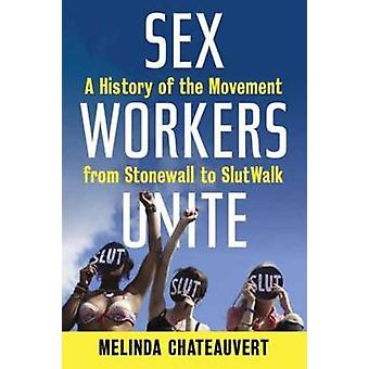 Sex Workers Unite A History of the Movement from Stonewall to SlutWalk by Chateauvert & Melinda