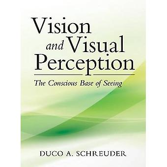 Vision and Visual Perception The Conscious Base of Seeing by Schreuder & Duco A.