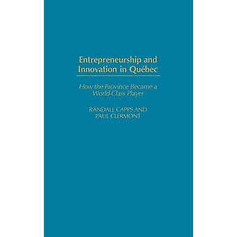Entrepreneurship and Innovation in Quebec How the Province Became a WorldClass Player by Capps & Randall