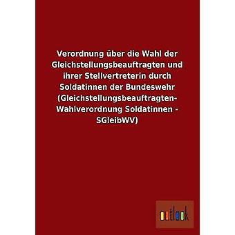 Verordnung ber die Wahl der Gleichstellungsbeauftragten und ihrer Stellvertreterin durch Soldatinnen der Bundeswehr Gleichstellungsbeauftragten Wahlverordnung Soldatinnen  SGleibWV by ohne Autor
