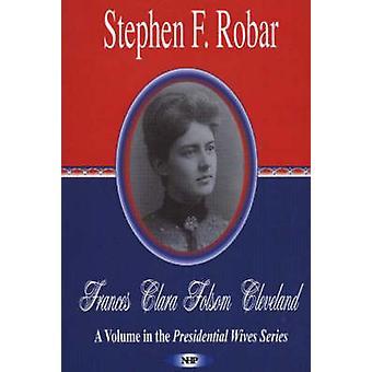 Frances Clara Folsom Cleveland by Stephen F. Robar - 9781594541506 Bo