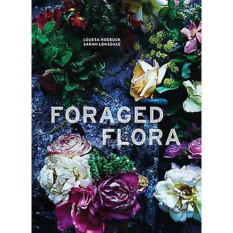 Foraged Flora - Found and Foraged Arrangements for Every Season by Lou