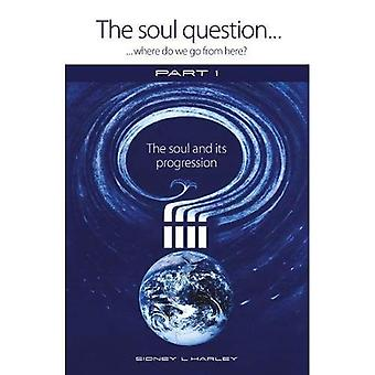 The Soul Question: Where do we go from here?: Part� 1: The Soul and its Progression