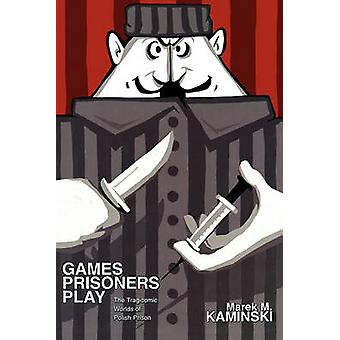 Games Prisoners Play - The Tragicomic Worlds of Polish Prison by Marek