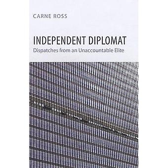 Independent Diplomat - Dispatches from an Unaccountable Elite by Carne