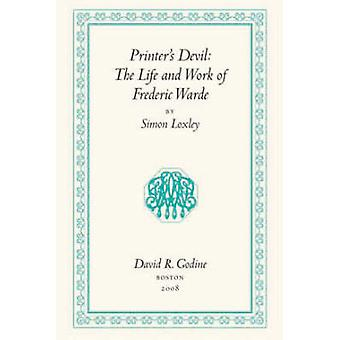 Printer's Devil - The Life and Work of Frederic Warde by Simon Loxley