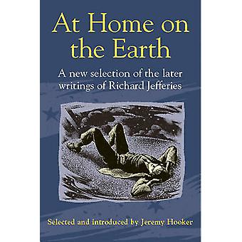 At Home on the Earth - A New Selection of the Later Writings of Richar