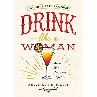 Drink Like a Woman: Shake. Stir. Conquer. Repeat