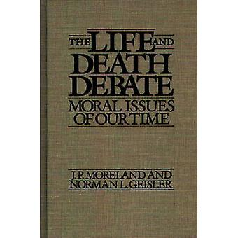 The Life and Death Debate Moral Issues of Our Time by Moreland & J. P.