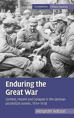 Endubague the Great War Combat Morale and Collapse in the Gerhomme and British Armies 19141918 by Watson & Alexander