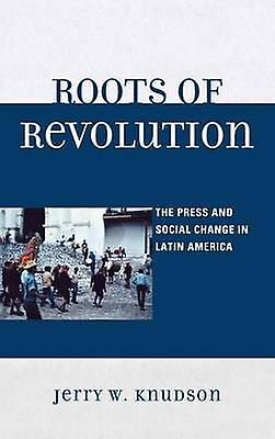 Roots of Revolution The Press and Social Change in Latin America by Knudson & Jerry W.