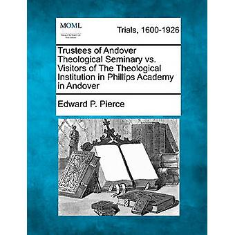 Trustees of Andover Theological Seminary vs. Visitors of The Theological Institution in Phillips Academy in Andover by Pierce & Edward P.