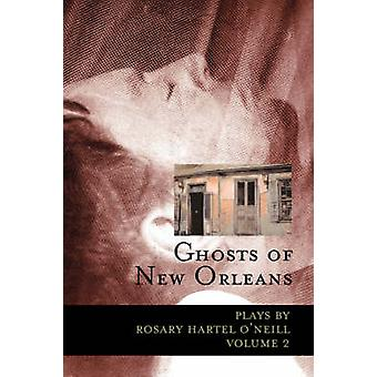 Ghosts of New Orleans Plays by Rosary Hartel ONeill Volume 2 by ONeill & Rosary Hartel
