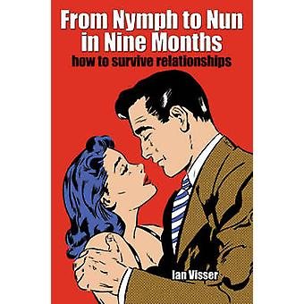 From Nymph to Nun in Nine Months How to Survive Relationships by Visser & Ian