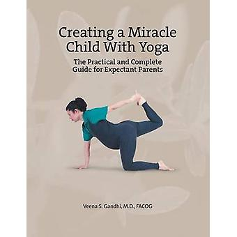 Creating a Miracle Child with Yoga The Practical and Complete Guide for Expectant Parents by Gandhi M. D. Facog & Veena S.