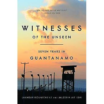 Witnesses of the Unseen - Seven Years in Guantanamo by Lakhdar Boumedi