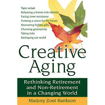 Creative Aging - Rethinking Retirement and Non-Retirement in a Changin